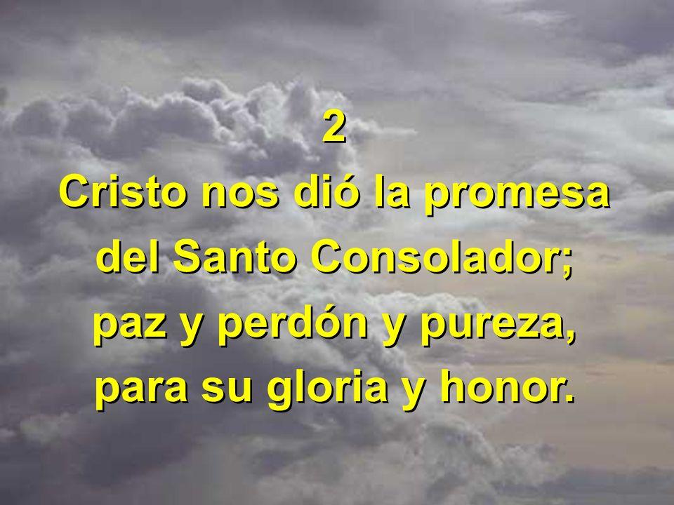 2 Cristo nos dió la promesa del Santo Consolador; paz y perdón y pureza, para su gloria y honor. 2 Cristo nos dió la promesa del Santo Consolador; paz