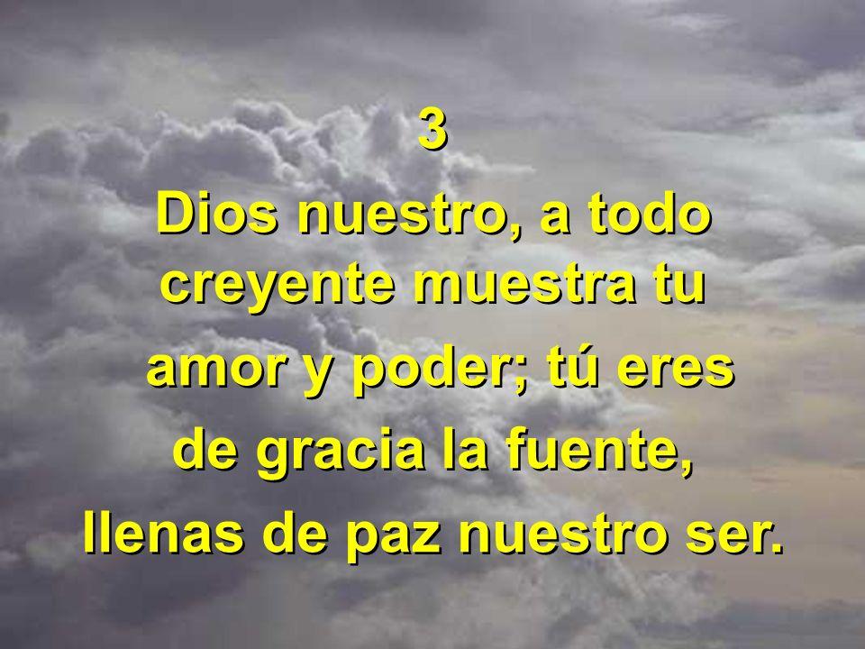 3 Dios nuestro, a todo creyente muestra tu amor y poder; tú eres de gracia la fuente, llenas de paz nuestro ser. 3 Dios nuestro, a todo creyente muest