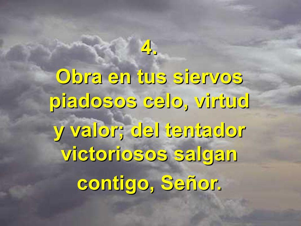 4. Obra en tus siervos piadosos celo, virtud y valor; del tentador victoriosos salgan contigo, Señor. 4. Obra en tus siervos piadosos celo, virtud y v