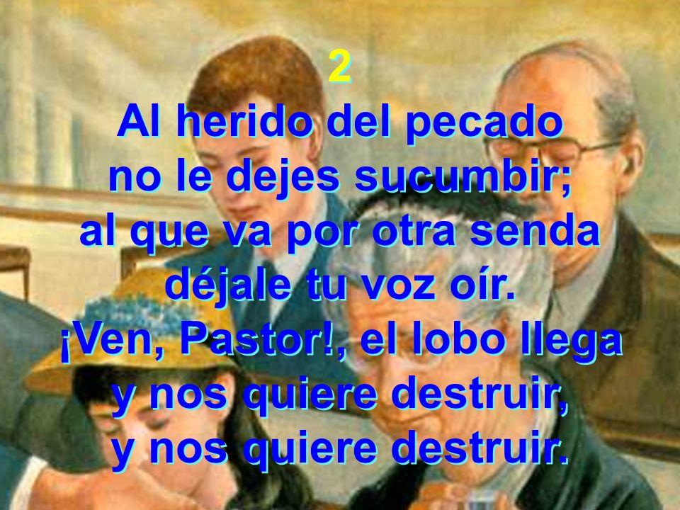 2 Al herido del pecado no le dejes sucumbir; al que va por otra senda déjale tu voz oír. ¡Ven, Pastor!, el lobo llega y nos quiere destruir, y nos qui