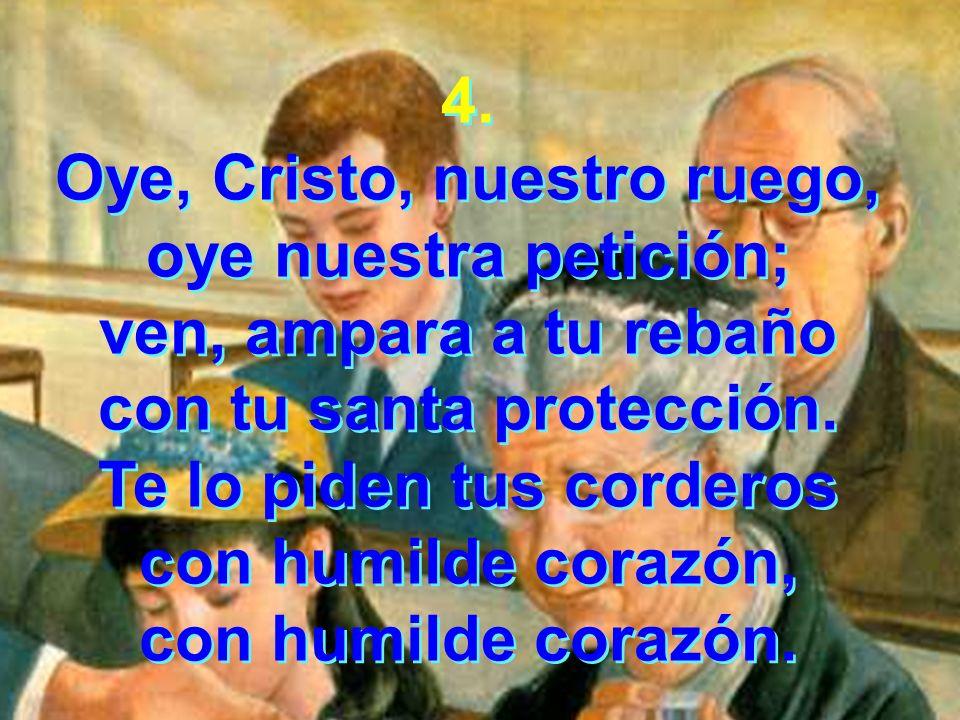 4. Oye, Cristo, nuestro ruego, oye nuestra petición; ven, ampara a tu rebaño con tu santa protección. Te lo piden tus corderos con humilde corazón, co