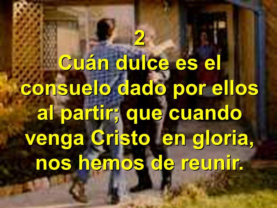 2 Cuán dulce es el consuelo dado por ellos al partir; que cuando venga Cristo en gloria, nos hemos de reunir.