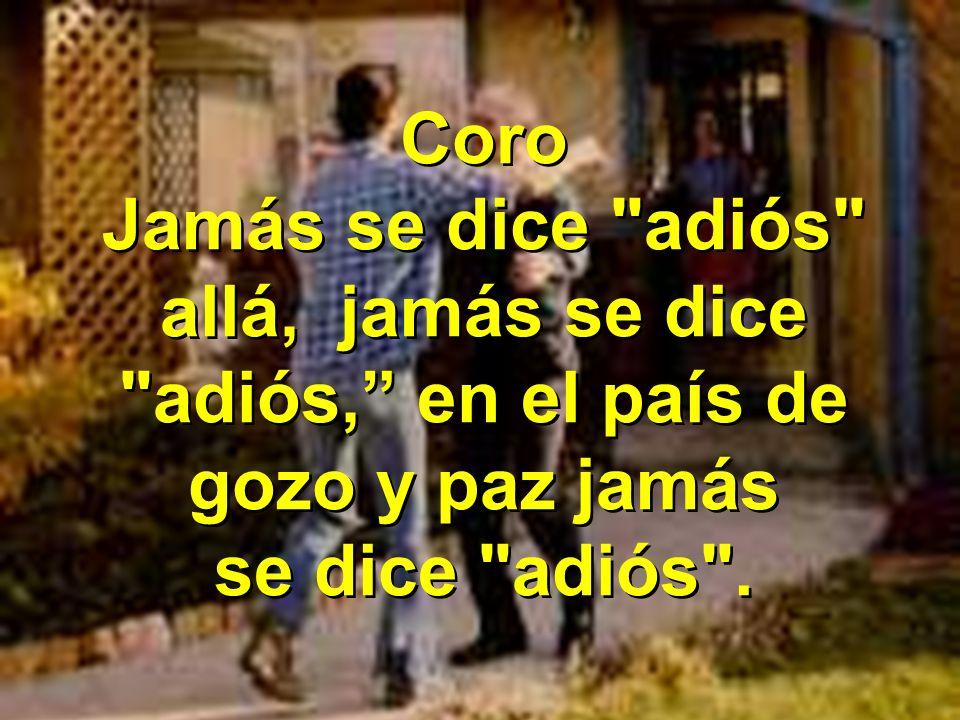Coro Jamás se dice adiós allá, jamás se dice adiós, en el país de gozo y paz jamás se dice adiós .