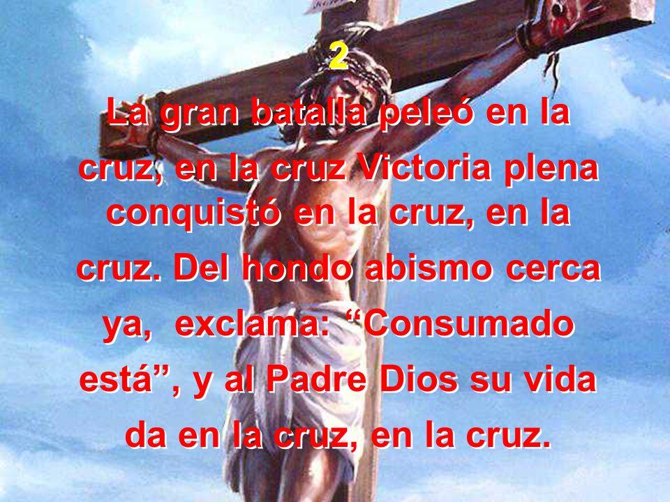 2 La gran batalla peleó en la cruz, en la cruz Victoria plena conquistó en la cruz, en la cruz. Del hondo abismo cerca ya, exclama: Consumado está, y