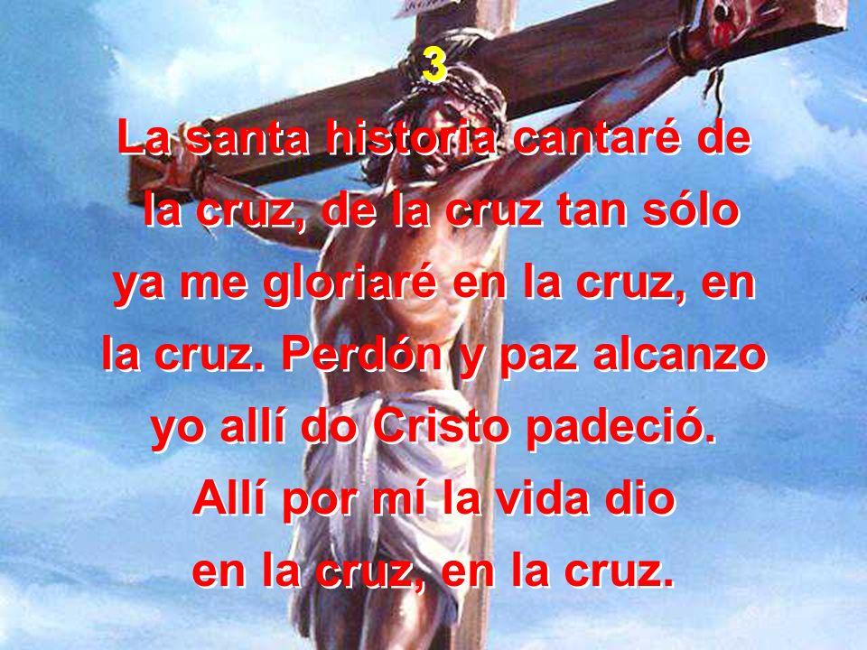 3 La santa historia cantaré de la cruz, de la cruz tan sólo ya me gloriaré en la cruz, en la cruz. Perdón y paz alcanzo yo allí do Cristo padeció. All