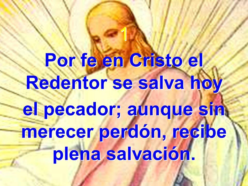 1 Por fe en Cristo el Redentor se salva hoy el pecador; aunque sin merecer perdón, recibe plena salvación. 1 Por fe en Cristo el Redentor se salva hoy
