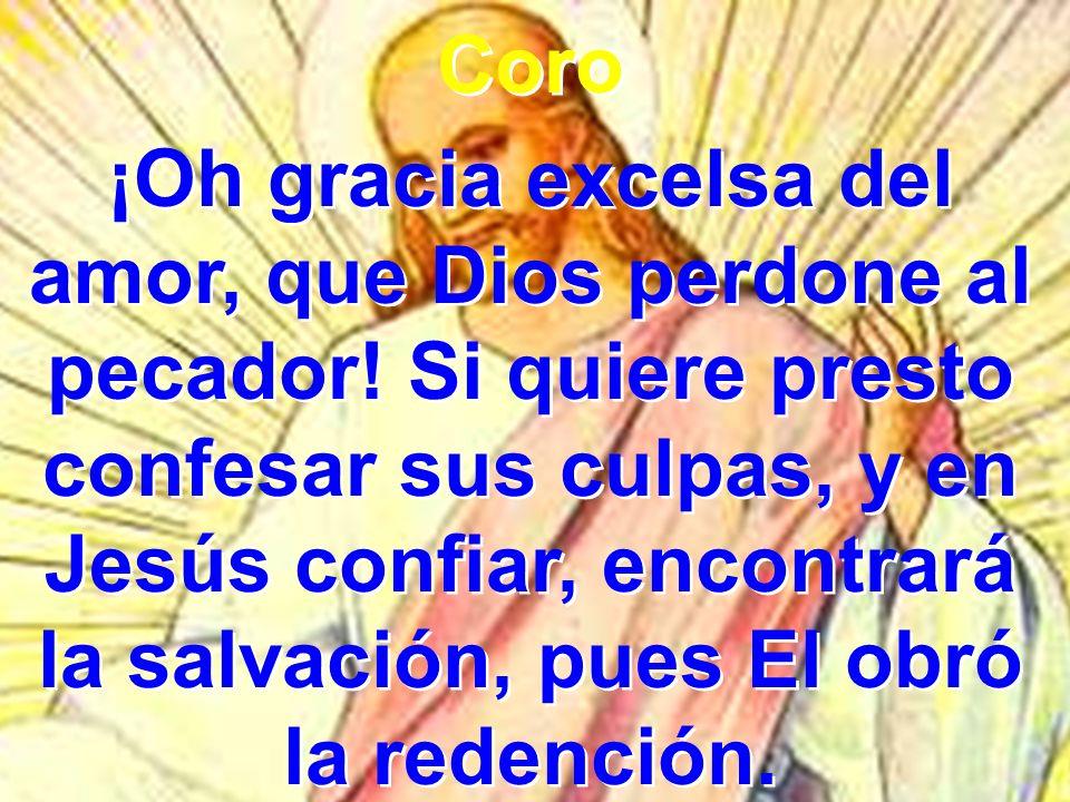 Coro ¡Oh gracia excelsa del amor, que Dios perdone al pecador! Si quiere presto confesar sus culpas, y en Jesús confiar, encontrará la salvación, pues