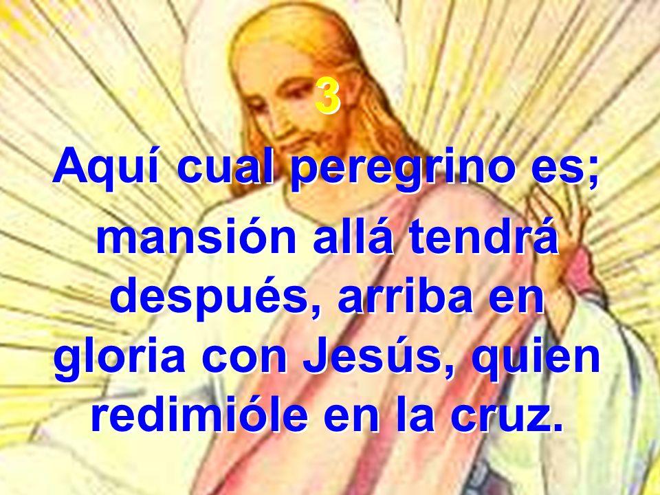 3 Aquí cual peregrino es; mansión allá tendrá después, arriba en gloria con Jesús, quien redimióle en la cruz. 3 Aquí cual peregrino es; mansión allá