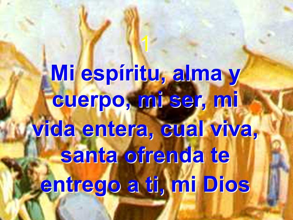 1 Mi espíritu, alma y cuerpo, mi ser, mi vida entera, cual viva, santa ofrenda te entrego a ti, mi Dios 1 Mi espíritu, alma y cuerpo, mi ser, mi vida