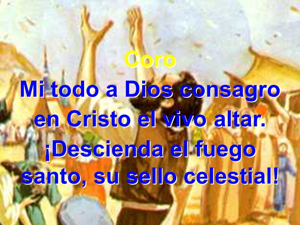 Coro Mi todo a Dios consagro en Cristo el vivo altar. ¡Descienda el fuego santo, su sello celestial! Coro Mi todo a Dios consagro en Cristo el vivo al