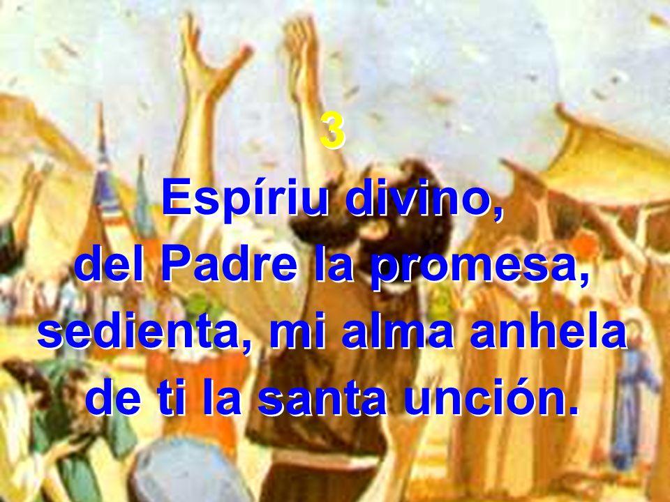 3 Espíriu divino, del Padre la promesa, sedienta, mi alma anhela de ti la santa unción. 3 Espíriu divino, del Padre la promesa, sedienta, mi alma anhe