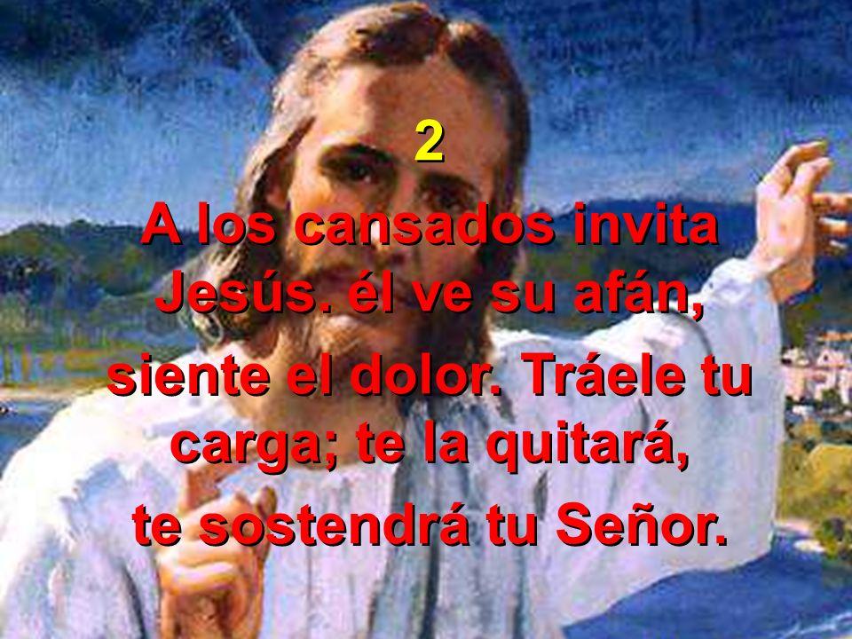 2 A los cansados invita Jesús. él ve su afán, siente el dolor. Tráele tu carga; te la quitará, te sostendrá tu Señor. 2 A los cansados invita Jesús. é