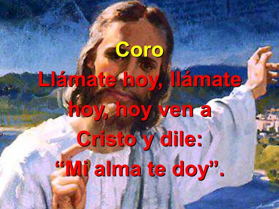 Coro Llámate hoy, llámate hoy, hoy ven a Cristo y dile: Mi alma te doy. Coro Llámate hoy, llámate hoy, hoy ven a Cristo y dile: Mi alma te doy.