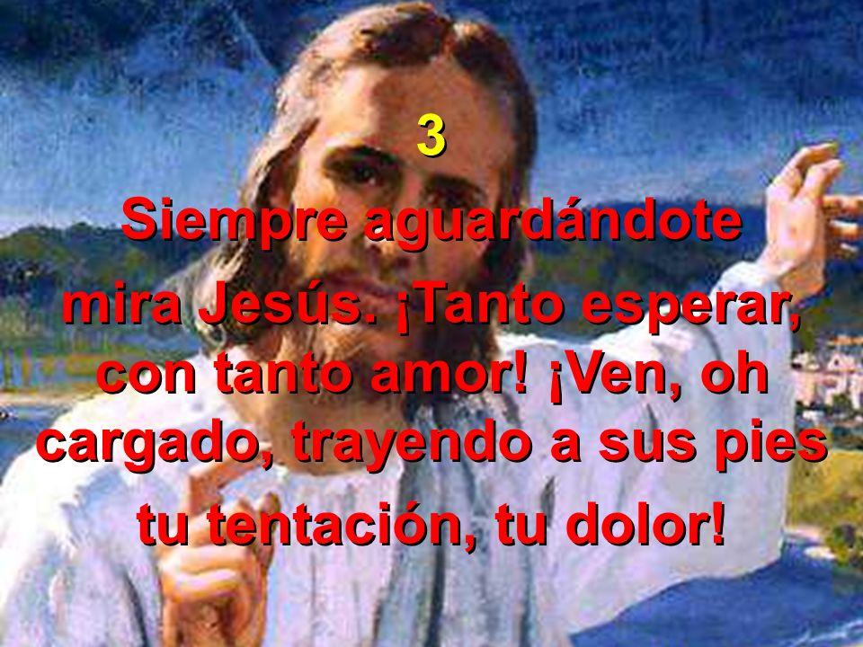 3 Siempre aguardándote mira Jesús. ¡Tanto esperar, con tanto amor! ¡Ven, oh cargado, trayendo a sus pies tu tentación, tu dolor! 3 Siempre aguardándot