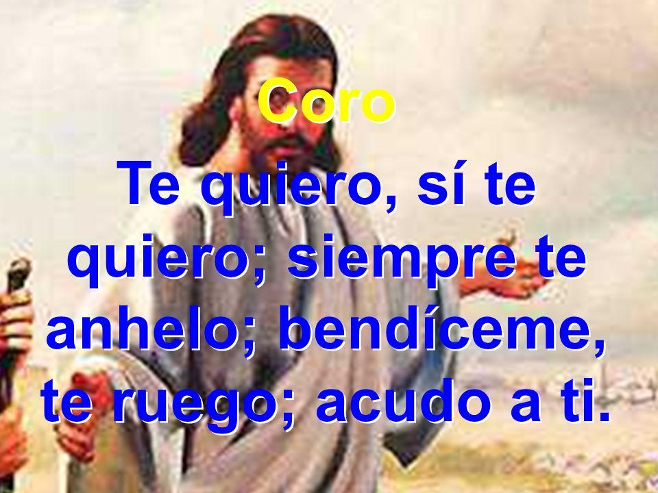 3 Tu voluntad, Señor, enséñame; y de tu gran amor, ¡oh!, cólmame.