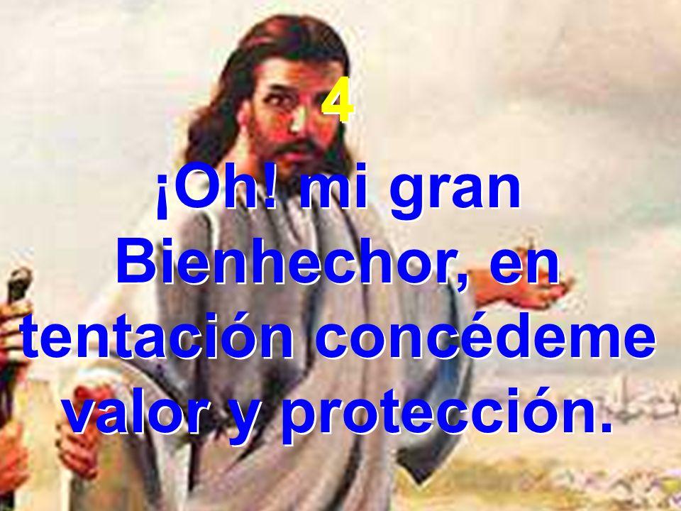 4 ¡Oh! mi gran Bienhechor, en tentación concédeme valor y protección. 4 ¡Oh! mi gran Bienhechor, en tentación concédeme valor y protección.