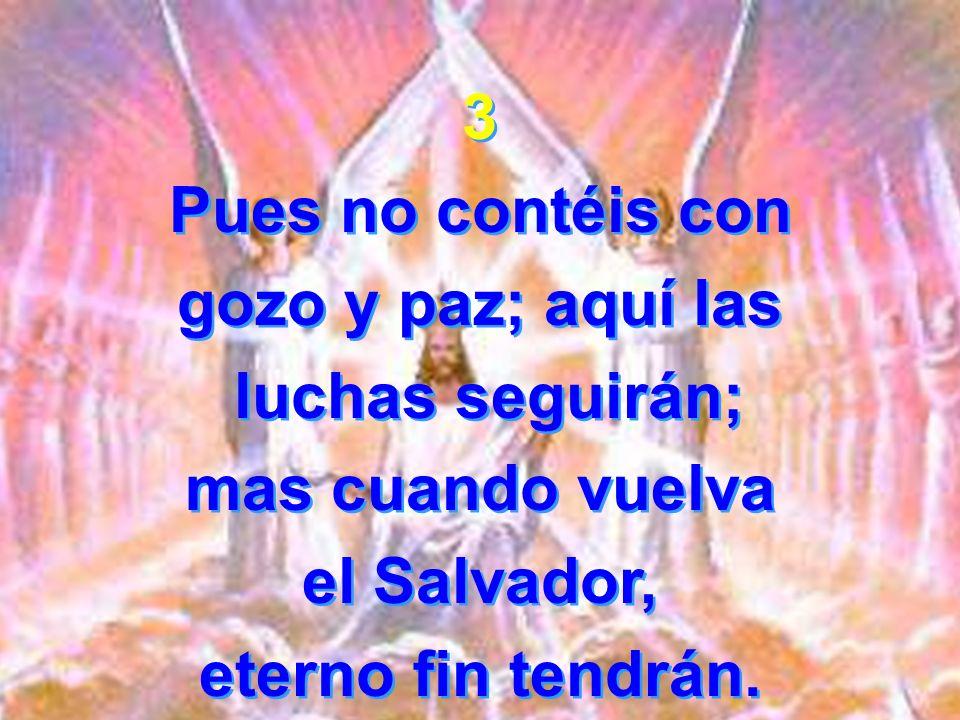 3 Pues no contéis con gozo y paz; aquí las luchas seguirán; mas cuando vuelva el Salvador, eterno fin tendrán. 3 Pues no contéis con gozo y paz; aquí