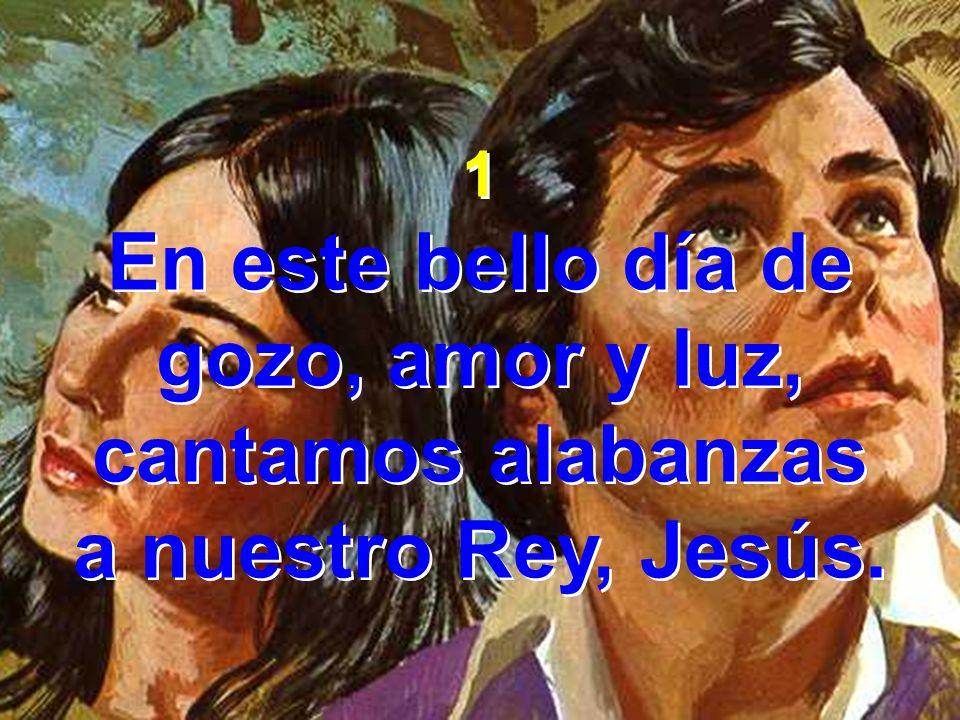 1 En este bello día de gozo, amor y luz, cantamos alabanzas a nuestro Rey, Jesús. 1 En este bello día de gozo, amor y luz, cantamos alabanzas a nuestr