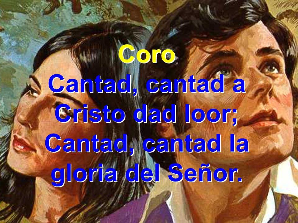 Coro Cantad, cantad a Cristo dad loor; Cantad, cantad la gloria del Señor. Coro Cantad, cantad a Cristo dad loor; Cantad, cantad la gloria del Señor.