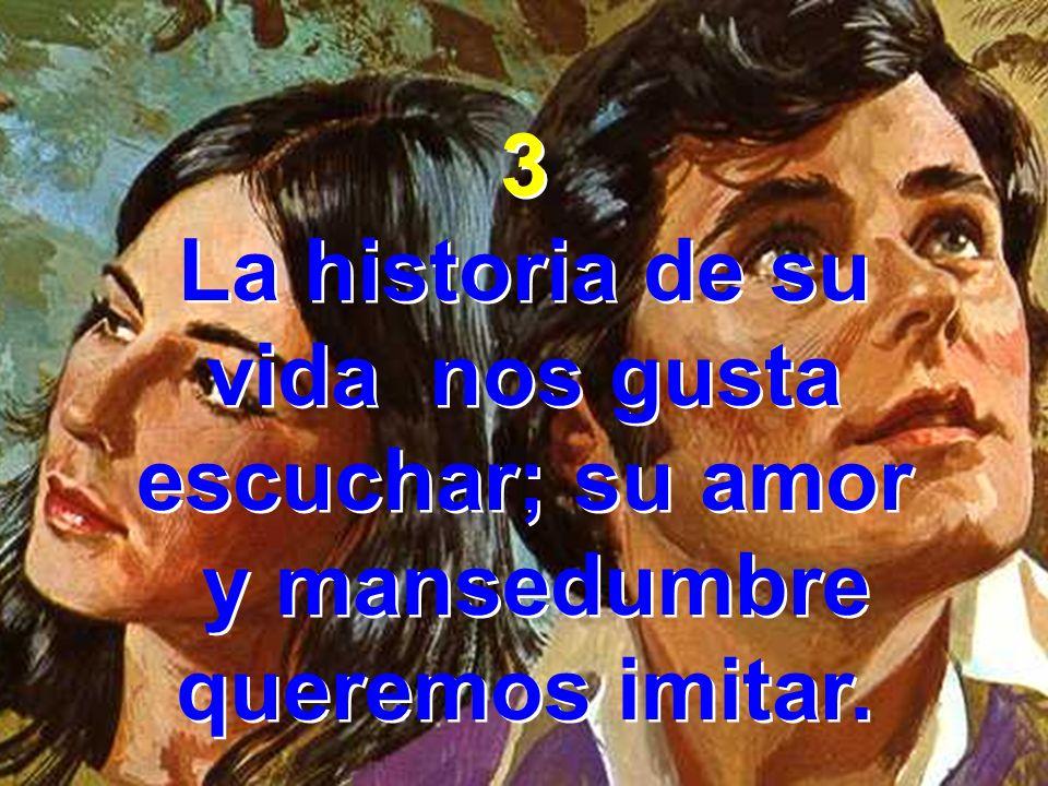 3 La historia de su vida nos gusta escuchar; su amor y mansedumbre queremos imitar. 3 La historia de su vida nos gusta escuchar; su amor y mansedumbre