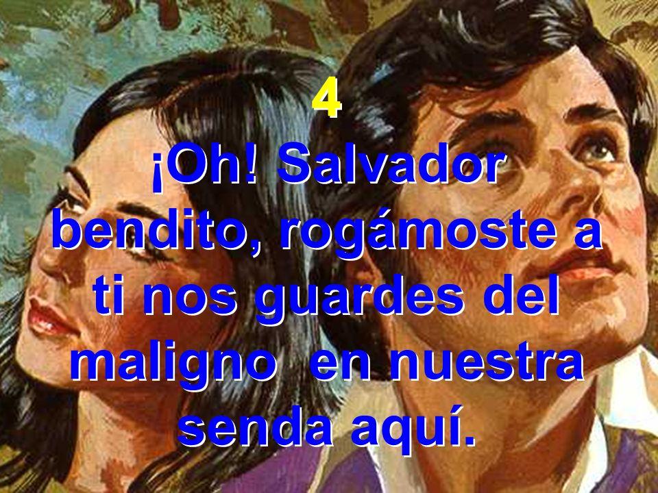 4 ¡Oh! Salvador bendito, rogámoste a ti nos guardes del maligno en nuestra senda aquí. 4 ¡Oh! Salvador bendito, rogámoste a ti nos guardes del maligno