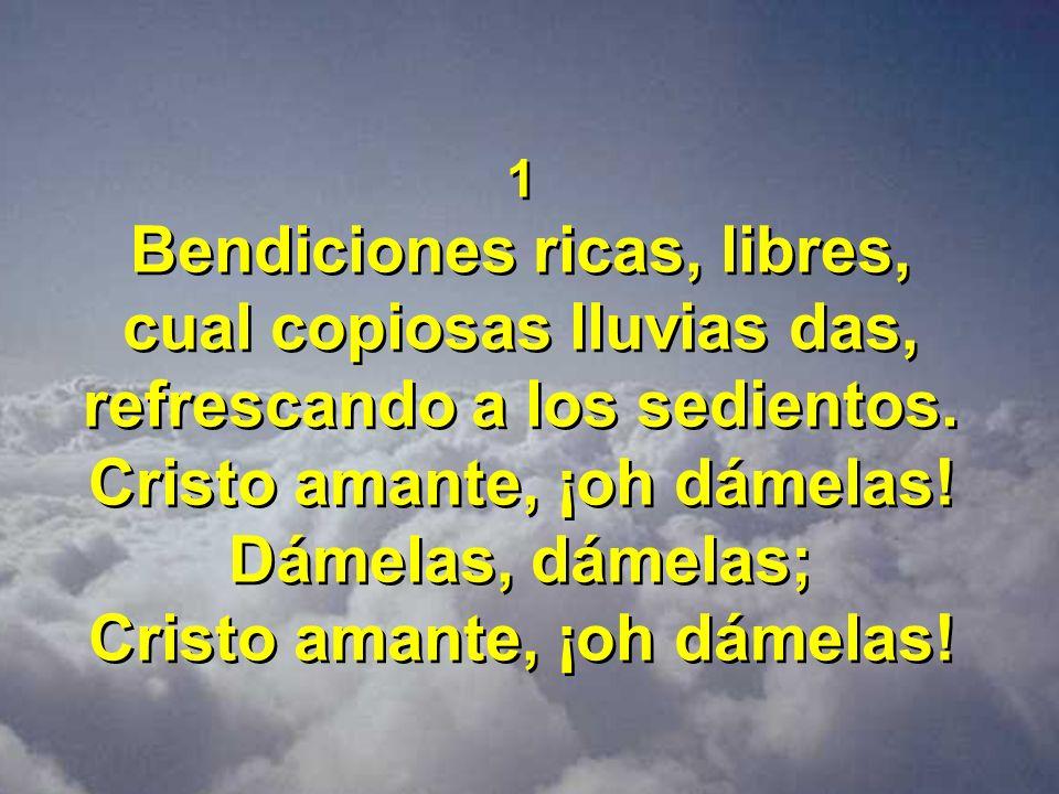 1 Bendiciones ricas, libres, cual copiosas lluvias das, refrescando a los sedientos. Cristo amante, ¡oh dámelas! Dámelas, dámelas; Cristo amante, ¡oh