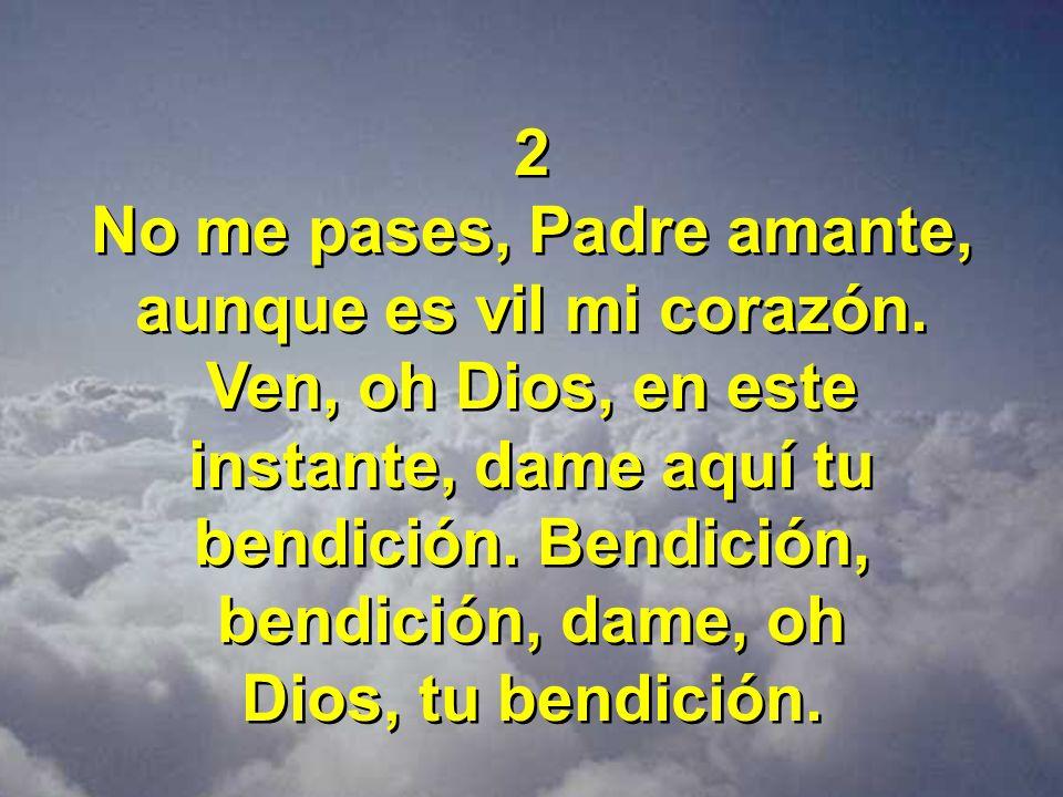 2 No me pases, Padre amante, aunque es vil mi corazón. Ven, oh Dios, en este instante, dame aquí tu bendición. Bendición, bendición, dame, oh Dios, tu