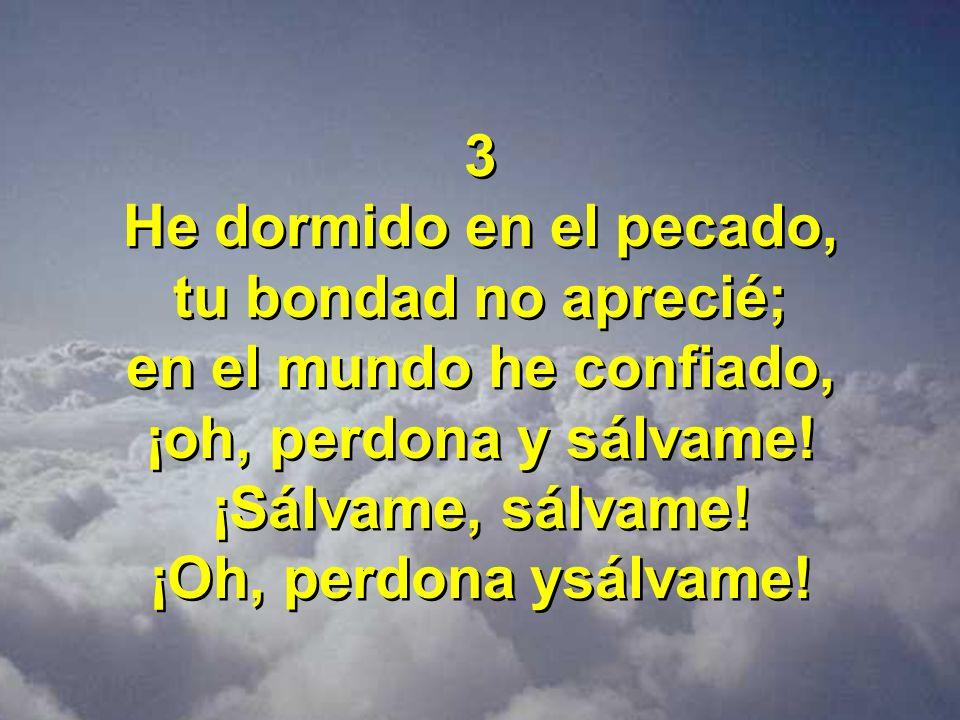 3 He dormido en el pecado, tu bondad no aprecié; en el mundo he confiado, ¡oh, perdona y sálvame! ¡Sálvame, sálvame! ¡Oh, perdona ysálvame! 3 He dormi