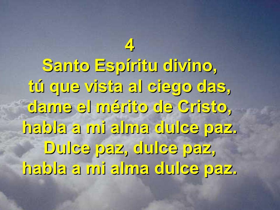 4 Santo Espíritu divino, tú que vista al ciego das, dame el mérito de Cristo, habla a mi alma dulce paz. Dulce paz, dulce paz, habla a mi alma dulce p