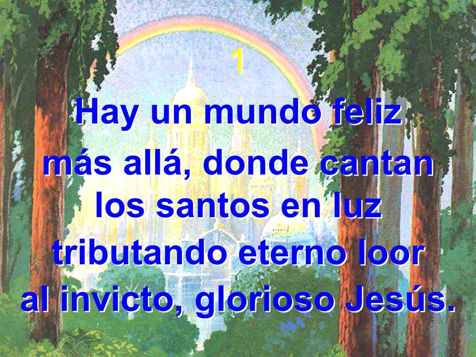 1 Hay un mundo feliz más allá, donde cantan los santos en luz tributando eterno loor al invicto, glorioso Jesús. 1 Hay un mundo feliz más allá, donde