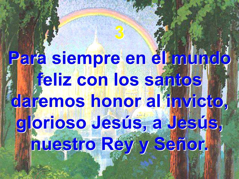 3 Para siempre en el mundo feliz con los santos daremos honor al invicto, glorioso Jesús, a Jesús, nuestro Rey y Señor. 3 Para siempre en el mundo fel
