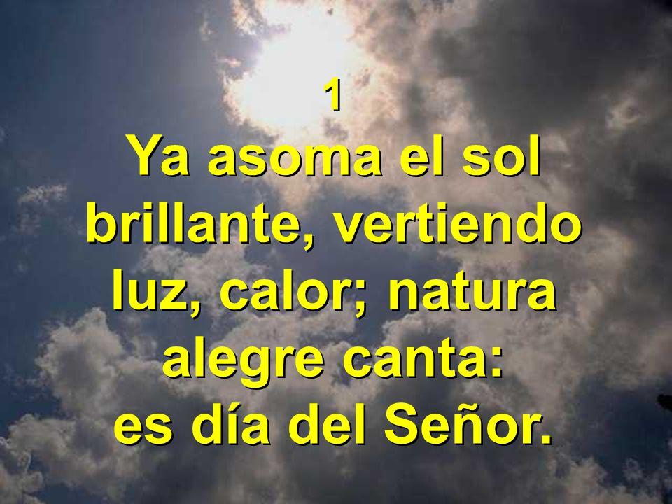 1 Ya asoma el sol brillante, vertiendo luz, calor; natura alegre canta: es día del Señor. 1 Ya asoma el sol brillante, vertiendo luz, calor; natura al
