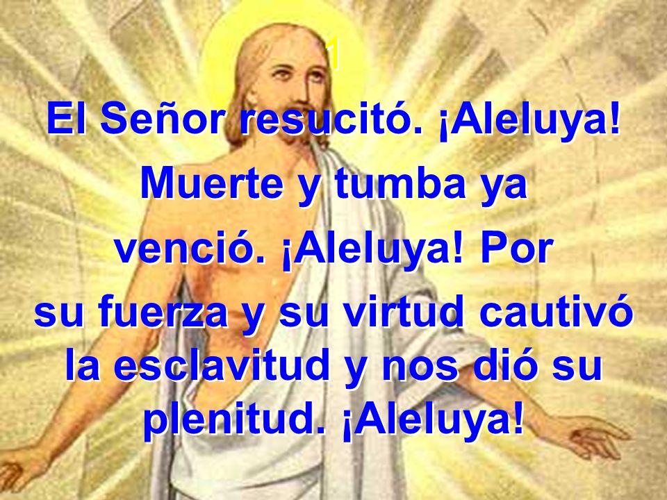 1 El Señor resucitó. ¡Aleluya! Muerte y tumba ya venció. ¡Aleluya! Por su fuerza y su virtud cautivó la esclavitud y nos dió su plenitud. ¡Aleluya! 1