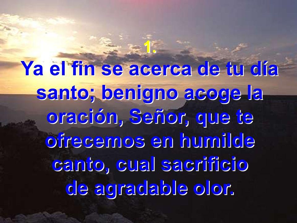 1. Ya el fin se acerca de tu día santo; benigno acoge la oración, Señor, que te ofrecemos en humilde canto, cual sacrificio de agradable olor. 1. Ya e