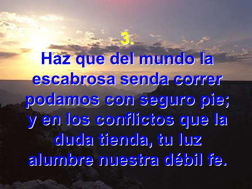 3. Haz que del mundo la escabrosa senda correr podamos con seguro pie; y en los conflictos que la duda tienda, tu luz alumbre nuestra débil fe. 3. Haz