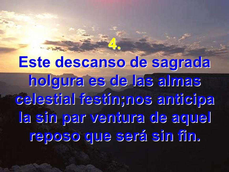 4. Este descanso de sagrada holgura es de las almas celestial festín;nos anticipa la sin par ventura de aquel reposo que será sin fin. 4. Este descans