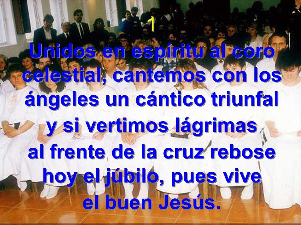 1 Unidos en espíritu al coro celestial, cantemos con los ángeles un cántico triunfal y si vertimos lágrimas al frente de la cruz rebose hoy el júbilo,