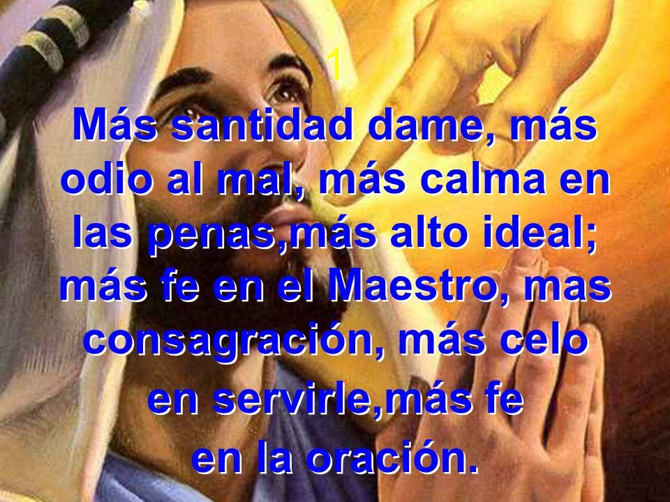 1 Más santidad dame, más odio al mal, más calma en las penas,más alto ideal; más fe en el Maestro, mas consagración, más celo en servirle,más fe en la