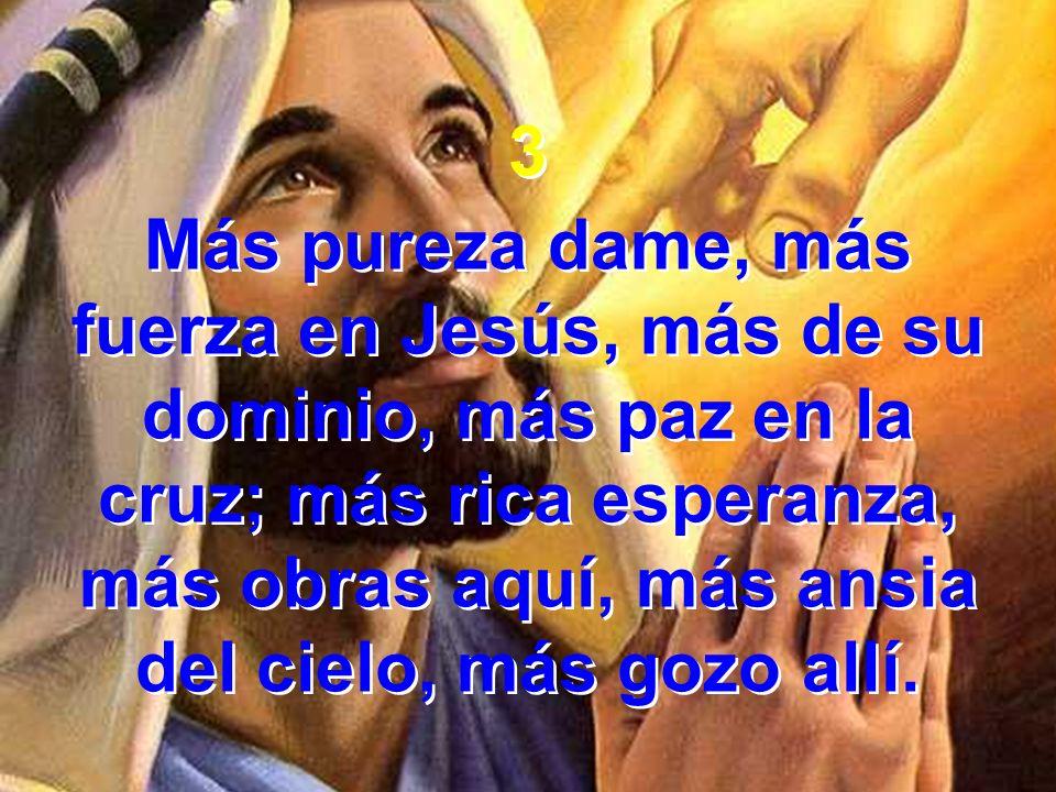3 Más pureza dame, más fuerza en Jesús, más de su dominio, más paz en la cruz; más rica esperanza, más obras aquí, más ansia del cielo, más gozo allí.