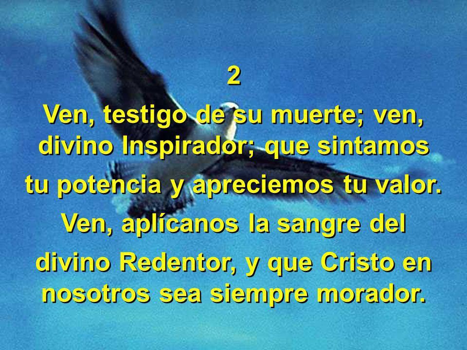 2 Ven, testigo de su muerte; ven, divino Inspirador; que sintamos tu potencia y apreciemos tu valor.