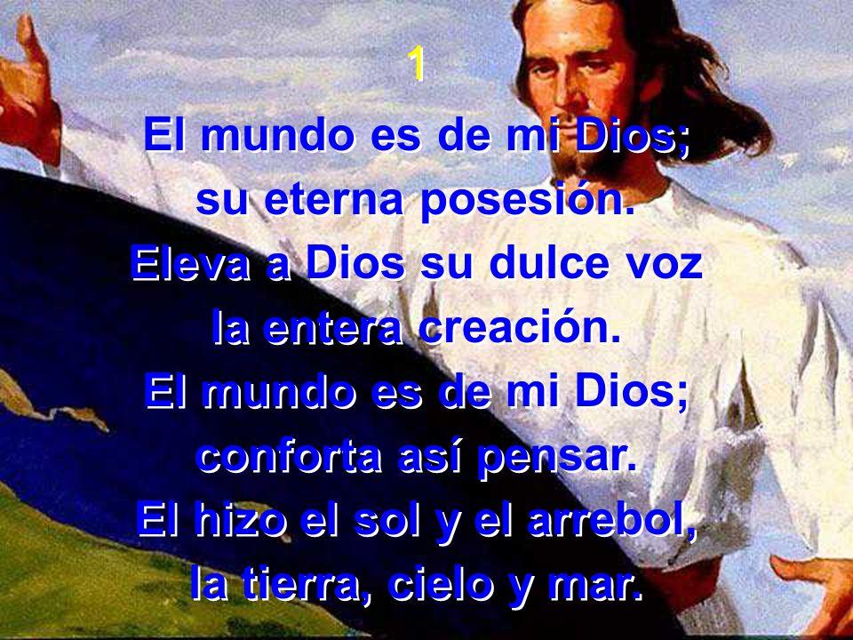 1 El mundo es de mi Dios; su eterna posesión. Eleva a Dios su dulce voz la entera creación. El mundo es de mi Dios; conforta así pensar. El hizo el so