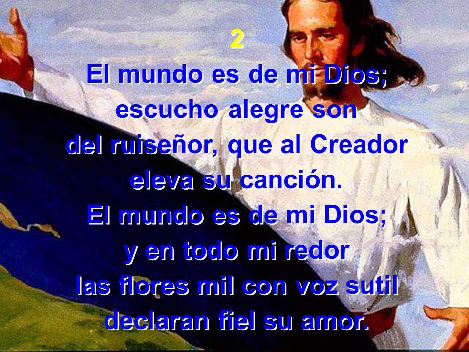2 El mundo es de mi Dios; escucho alegre son del ruiseñor, que al Creador eleva su canción. El mundo es de mi Dios; y en todo mi redor las flores mil