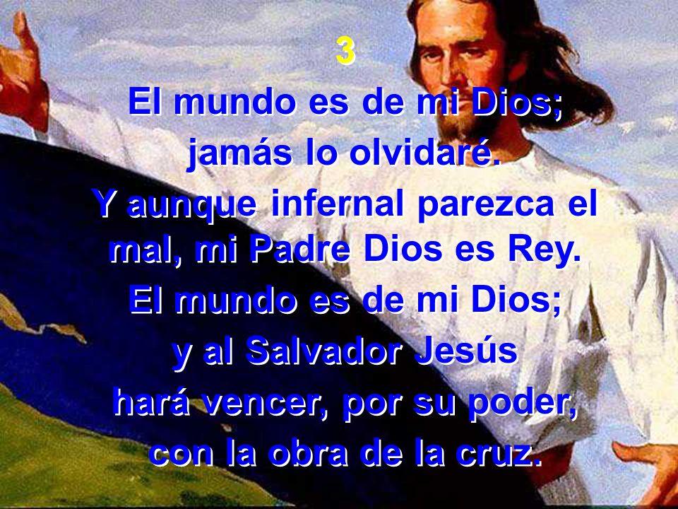 3 El mundo es de mi Dios; jamás lo olvidaré. Y aunque infernal parezca el mal, mi Padre Dios es Rey. El mundo es de mi Dios; y al Salvador Jesús hará