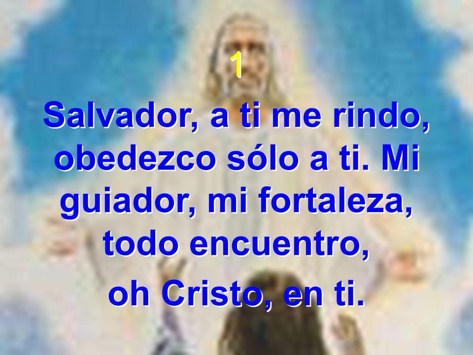 1 Salvador, a ti me rindo, obedezco sólo a ti. Mi guiador, mi fortaleza, todo encuentro, oh Cristo, en ti. 1 Salvador, a ti me rindo, obedezco sólo a