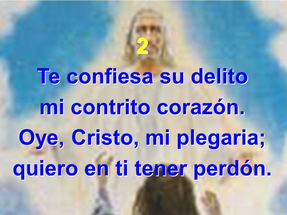 2 Te confiesa su delito mi contrito corazón. Oye, Cristo, mi plegaria; quiero en ti tener perdón. 2 Te confiesa su delito mi contrito corazón. Oye, Cr