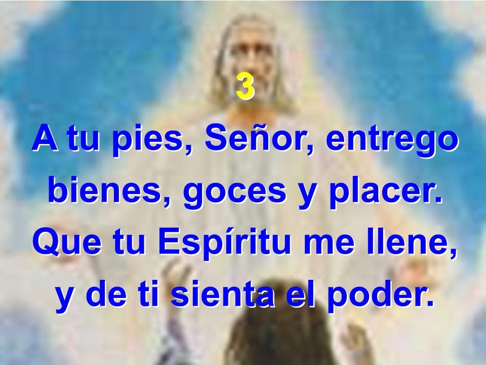 3 A tu pies, Señor, entrego bienes, goces y placer. Que tu Espíritu me llene, y de ti sienta el poder. 3 A tu pies, Señor, entrego bienes, goces y pla