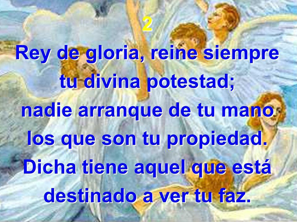 2 Rey de gloria, reine siempre tu divina potestad; nadie arranque de tu mano los que son tu propiedad. Dicha tiene aquel que está destinado a ver tu f
