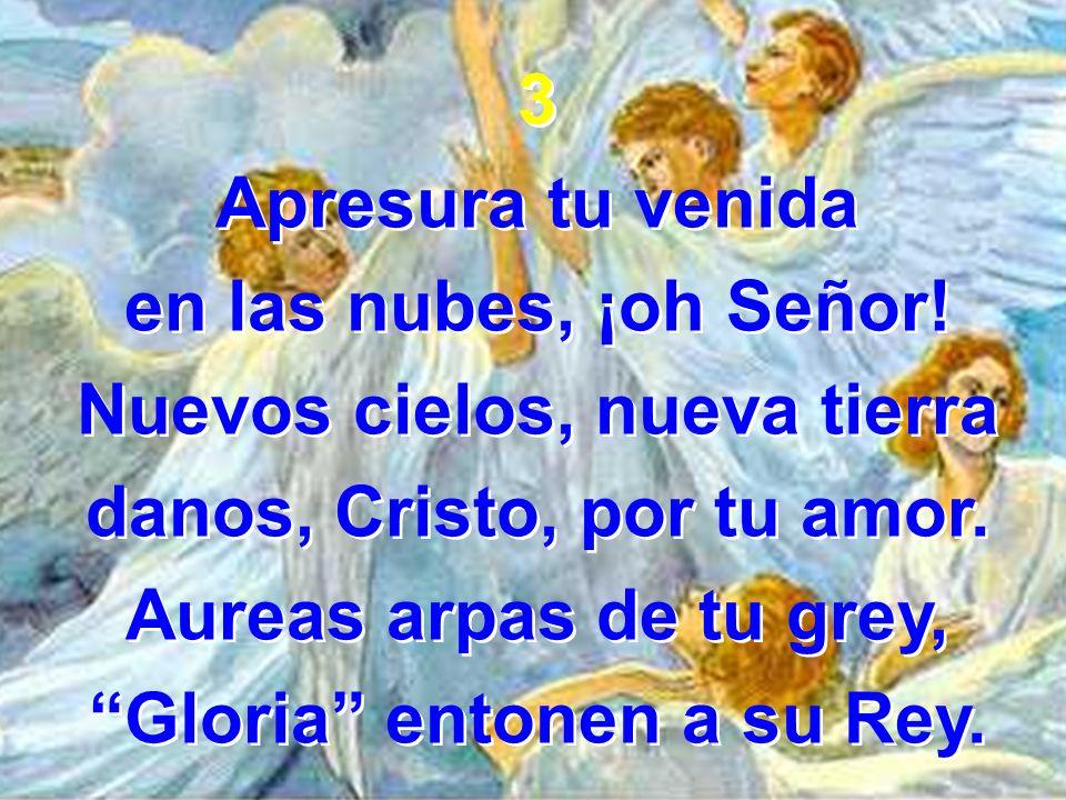 3 Apresura tu venida en las nubes, ¡oh Señor! Nuevos cielos, nueva tierra danos, Cristo, por tu amor. Aureas arpas de tu grey, Gloria entonen a su Rey