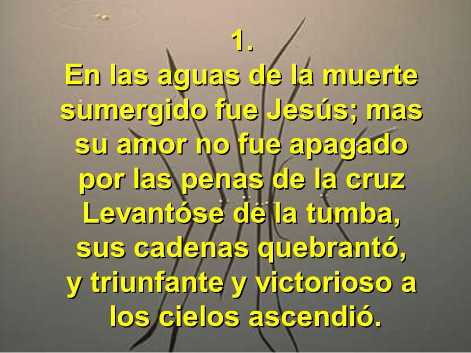 1. En las aguas de la muerte sumergido fue Jesús; mas su amor no fue apagado por las penas de la cruz Levantóse de la tumba, sus cadenas quebrantó, y