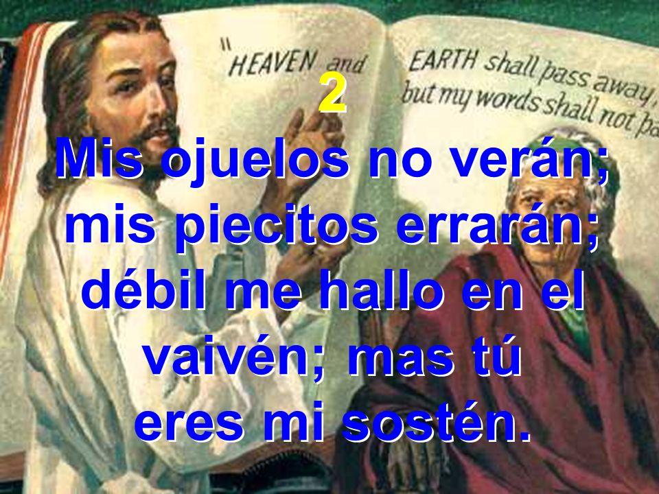 2 Mis ojuelos no verán; mis piecitos errarán; débil me hallo en el vaivén; mas tú eres mi sostén. 2 Mis ojuelos no verán; mis piecitos errarán; débil